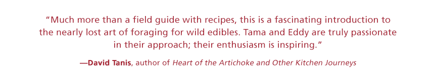 Much more than a field guide with recipes, this is a fascinating introduction to the nearly lost art of foraging for wild edibles. Tama and Eddy are truly passionate in their approach&#59; their enthusiasm is inspiring. —David Tanis, author of Heart of the Artichoke and Other Kitchen Journeys