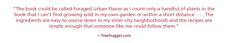 The book could be called Foraged Urban Flavor as I count only a handful of plants in the book that I can't find growing wold in my own garden or within a short distance…The ingredients are easy to source (even in my inner-city neighborhood) and the recipes are simple enough that someone like me could follow them. —Treehugger.com